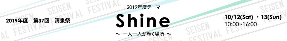 2019年度 第37回清泉祭 テーマ:Shine ~一人一人が輝く場所~ 日程:10/12(Sat)・13(Sun) 10:00~16:00